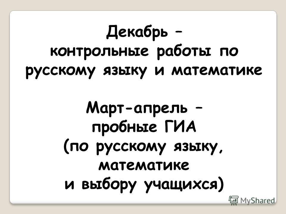 Декабрь – контрольные работы по русскому языку и математике Март-апрель – пробные ГИА (по русскому языку, математике и выбору учащихся)