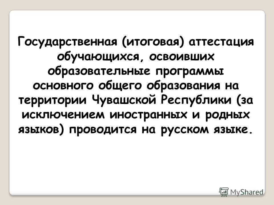 Государственная (итоговая) аттестация обучающихся, освоивших образовательные программы основного общего образования на территории Чувашской Республики (за исключением иностранных и родных языков) проводится на русском языке.