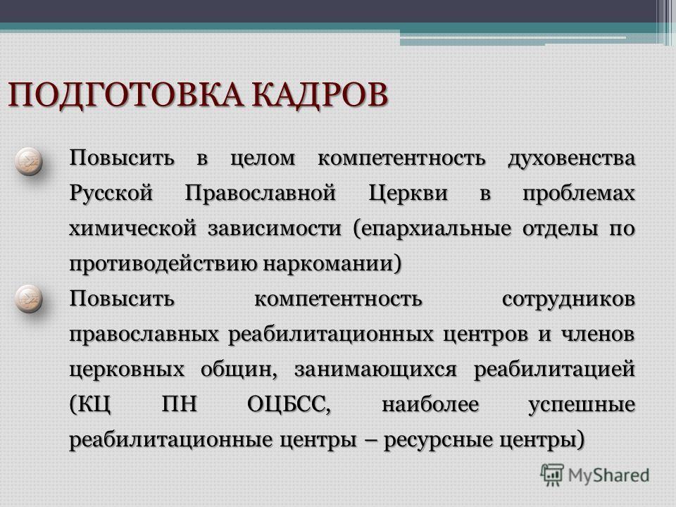 ПОДГОТОВКА КАДРОВ Повысить в целом компетентность духовенства Русской Православной Церкви в проблемах химической зависимости (епархиальные отделы по противодействию наркомании) Повысить компетентность сотрудников православных реабилитационных центров