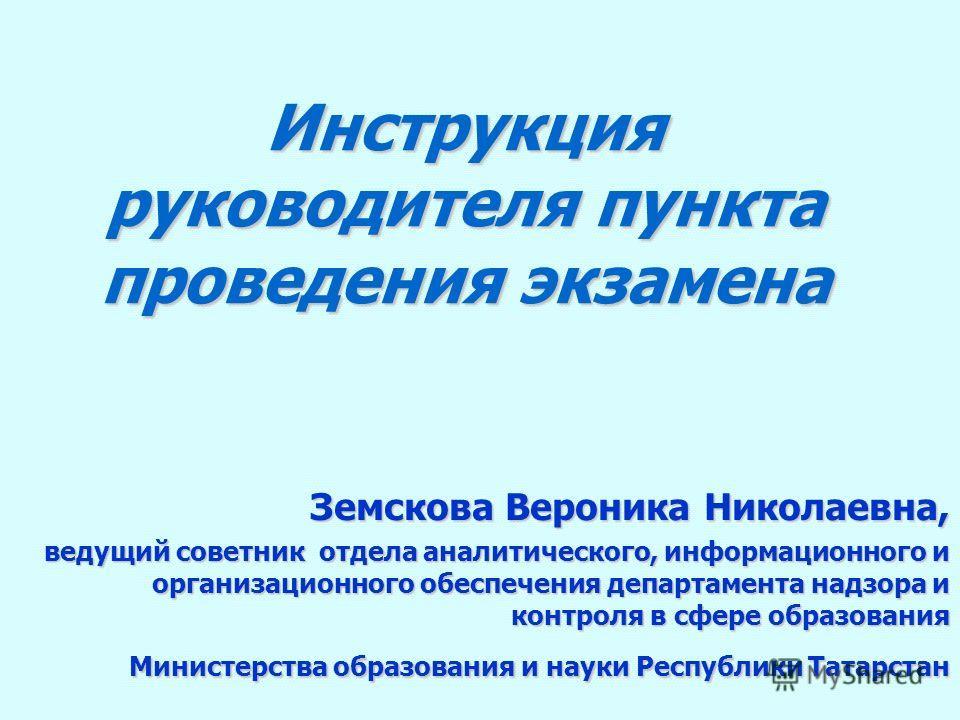 Инструкция руководителя пункта проведения экзамена Земскова Вероника Николаевна, ведущий советник отдела аналитического, информационного и организационного обеспечения департамента надзора и контроля в сфере образования Министерства образования и нау