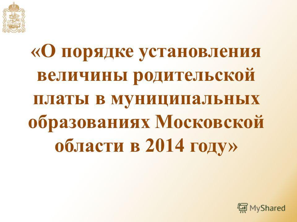 «О порядке установления величины родительской платы в муниципальных образованиях Московской области в 2014 году»