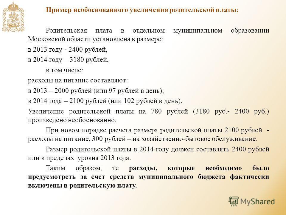 Пример необоснованного увеличения родительской платы: Родительская плата в отдельном муниципальном образовании Московской области установлена в размере: в 2013 году - 2400 рублей, в 2014 году – 3180 рублей, в том числе: расходы на питание составляют: