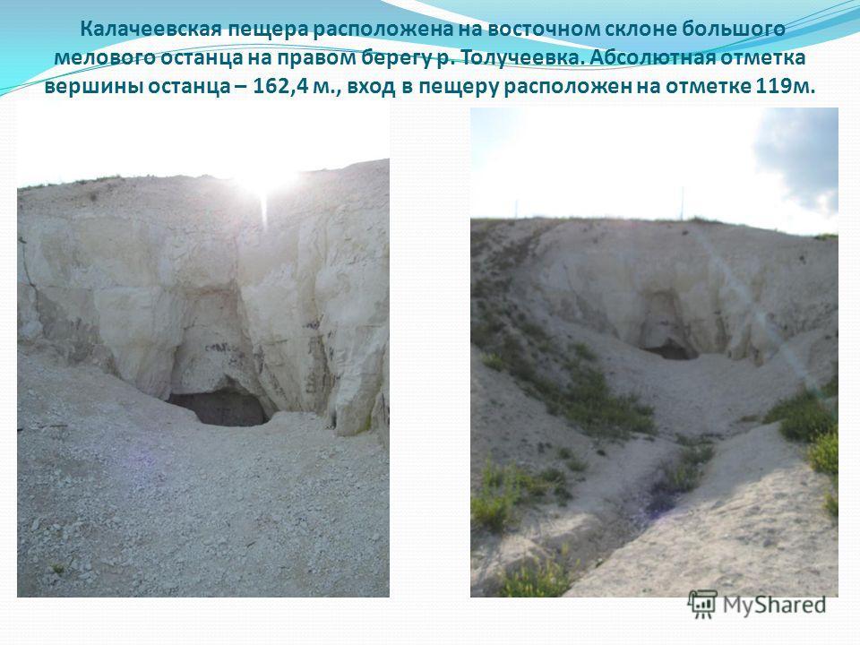 Калачеевская пещера расположена на восточном склоне большого мелового останца на правом берегу р. Толучеевка. Абсолютная отметка вершины останца – 162,4 м., вход в пещеру расположен на отметке 119м.