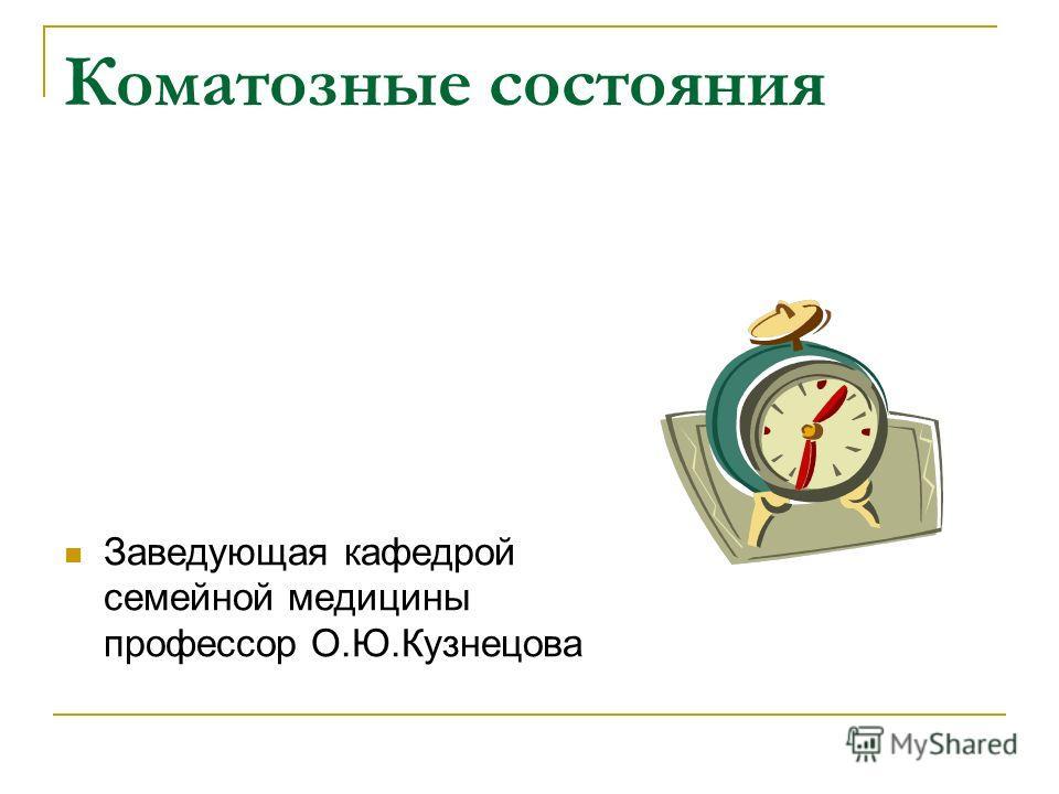 Коматозные состояния Заведующая кафедрой семейной медицины профессор О.Ю.Кузнецова