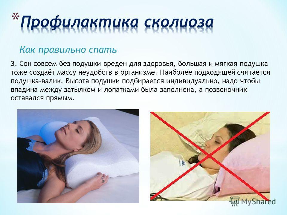 Как правильно спать 3. Сон совсем без подушки вреден для здоровья, большая и мягкая подушка тоже создаёт массу неудобств в организме. Наиболее подходящей считается подушка-валик. Высота подушки подбирается индивидуально, надо чтобы впадина между заты