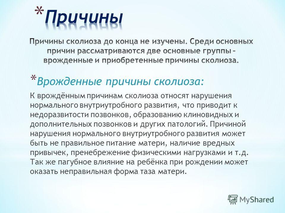 * Врожденные причины сколиоза: К врождённым причинам сколиоза относят нарушения нормального внутриутробного развития, что приводит к недоразвитости позвонков, образованию клиновидных и дополнительных позвонков и других патологий. Причиной нарушения н
