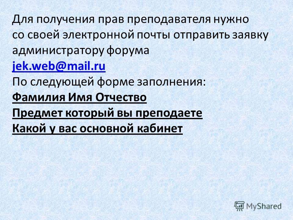 Для получения прав преподавателя нужно со своей электронной почты отправить заявку администратору форума jek.web@mail.ru По следующей форме заполнения: Фамилия Имя Отчество Предмет который вы преподаете Какой у вас основной кабинет