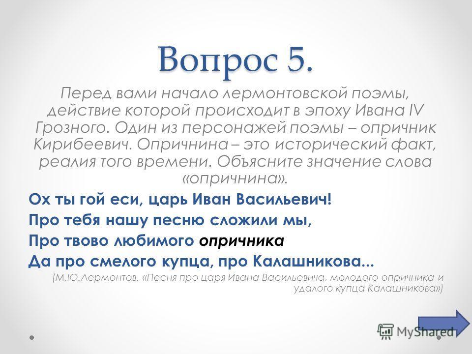 Вопрос 5. Перед вами начало лермонтовской поэмы, действие которой происходит в эпоху Ивана IV Грозного. Один из персонажей поэмы – опричник Кирибеевич. Опричнина – это исторический факт, реалия того времени. Объясните значение слова «опричнина». Ох т