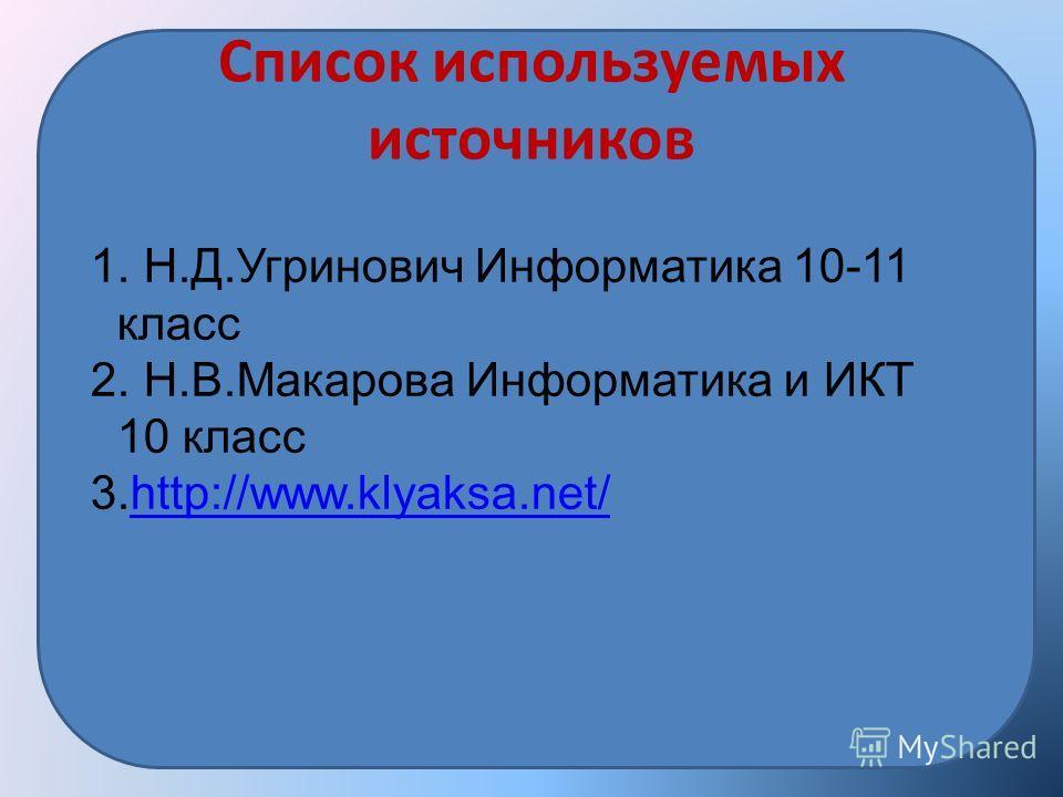 Список используемых источников 1. Н.Д.Угринович Информатика 10-11 класс 2. Н.В.Макарова Информатика и ИКТ 10 класс 3.http://www.klyaksa.net/http://www.klyaksa.net/
