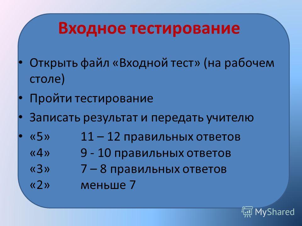 Входное тестирование Открыть файл «Входной тест» (на рабочем столе) Пройти тестирование Записать результат и передать учителю «5» 11 – 12 правильных ответов «4» 9 - 10 правильных ответов «3» 7 – 8 правильных ответов «2» меньше 7