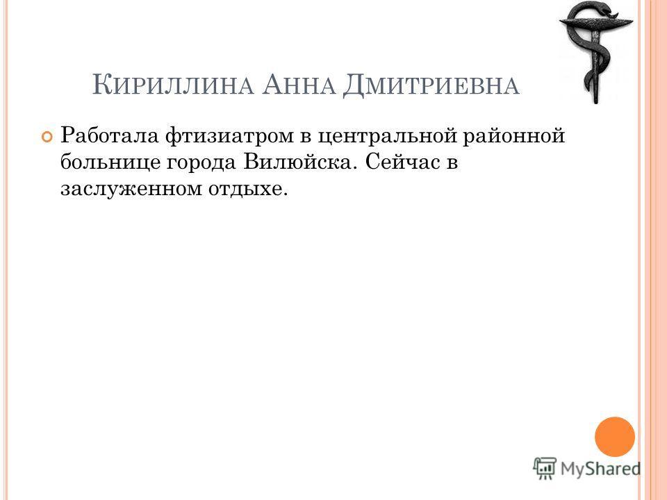 К ИРИЛЛИНА А ННА Д МИТРИЕВНА Работала фтизиатром в центральной районной больнице города Вилюйска. Сейчас в заслуженном отдыхе.