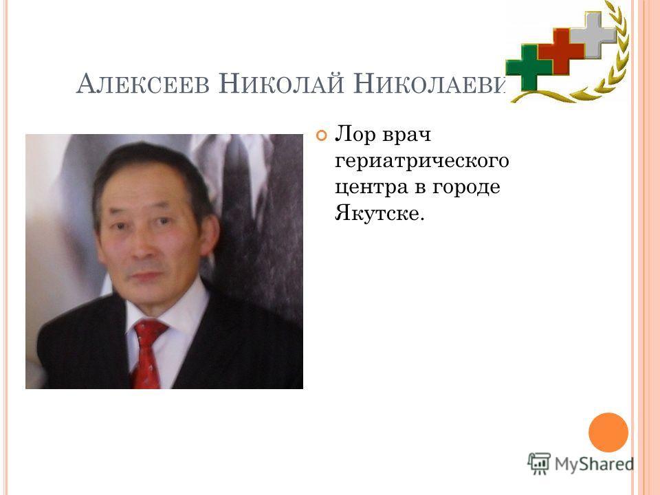 А ЛЕКСЕЕВ Н ИКОЛАЙ Н ИКОЛАЕВИЧ Лор врач гериатрического центра в городе Якутске.