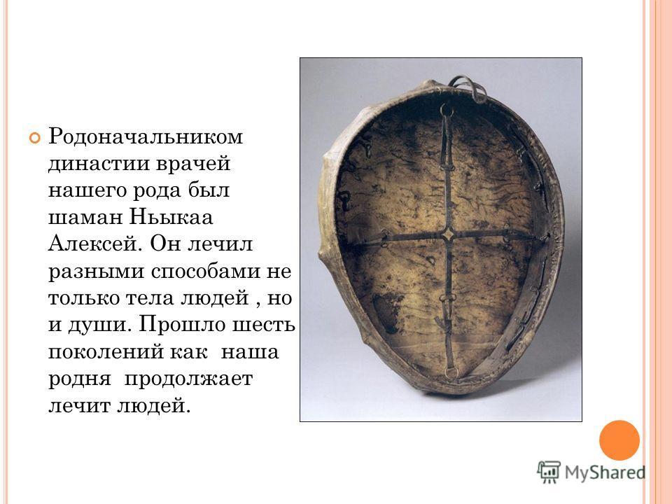 Родоначальником династии врачей нашего рода был шаман Ньыкаа Алексей. Он лечил разными способами не только тела людей, но и души. Прошло шесть поколений как наша родня продолжает лечит людей.