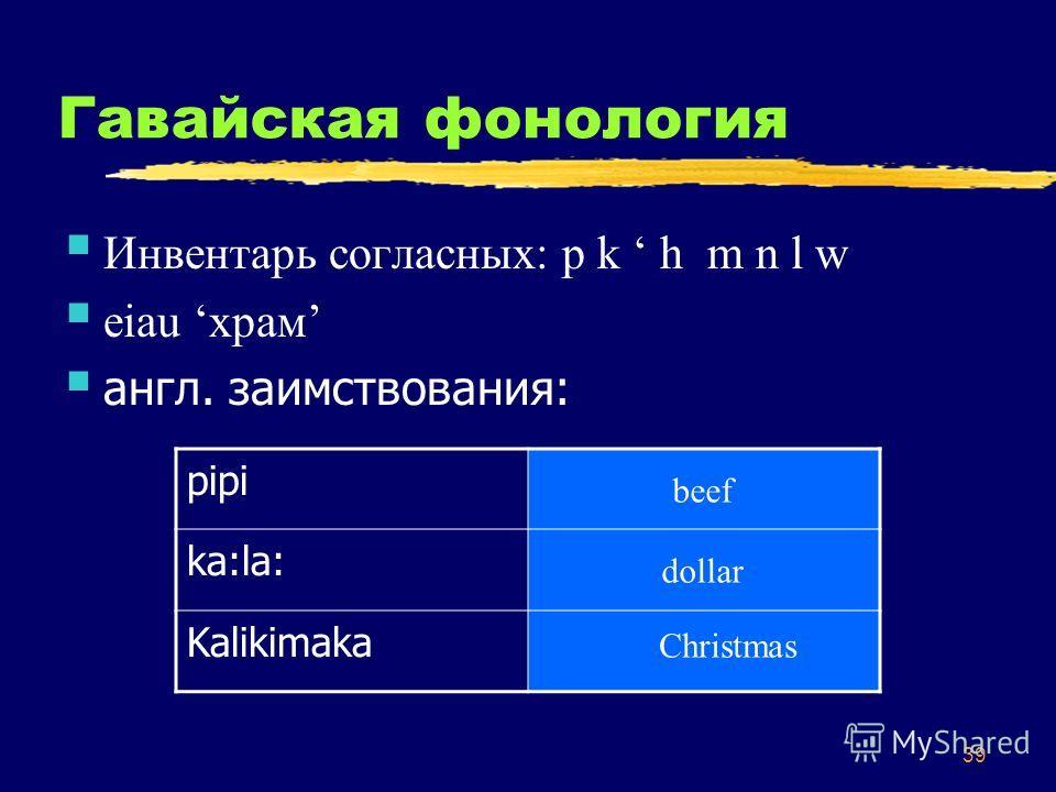 39 Гавайская фонология Инвентарь согласных: p k h m n l w eiau храм англ. заимствования: pipi ka:la: Kalikimaka beef dollar Christmas