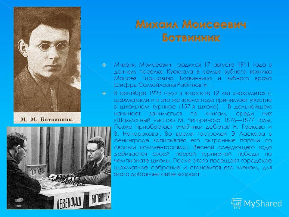 Михаил Моисеевич родился 17 августа 1911 года в дачном посёлке Куоккала в семье зубного техника Моисея Гиршовича Ботвинника и зубного врача Шифры Самойловны Рабинович [2]. [2] В сентябре 1923 года в возрасте 12 лет знакомится с шахматами и в это же в