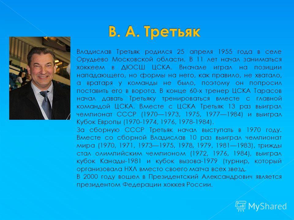 Владислав Третьяк родился 25 апреля 1955 года в селе Орудьево Московской области. В 11 лет начал заниматься хоккеем в ДЮСШ ЦСКА. Вначале играл на позиции нападающего, но формы на него, как правило, не хватало, а вратаря у команды не было, поэтому он