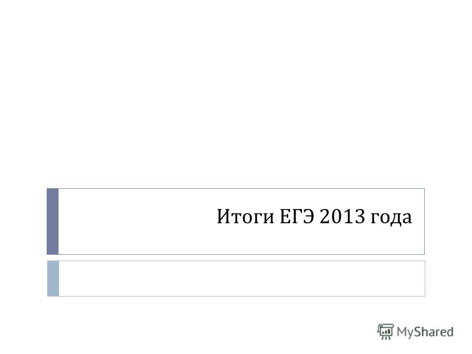 Итоги ЕГЭ 2013 года