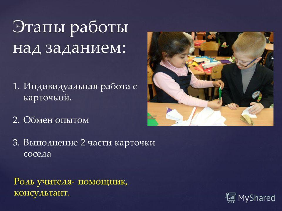 Этапы работы над заданием: 1.Индивидуальная работа с карточкой. 2.Обмен опытом 3.Выполнение 2 части карточки соседа Роль учителя- помощник, консультант.