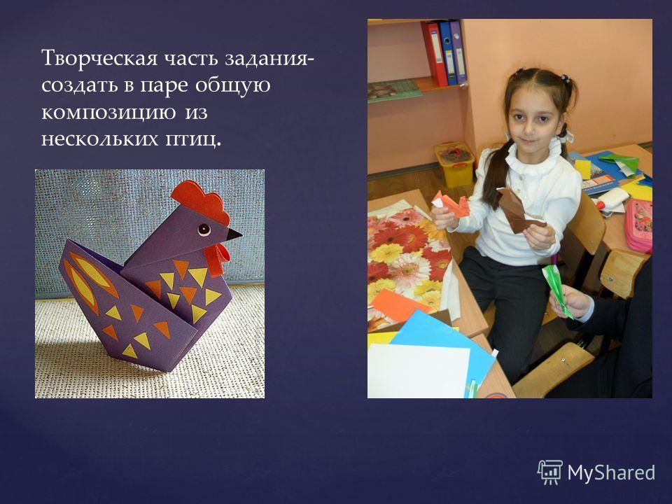 Творческая часть задания- создать в паре общую композицию из нескольких птиц.