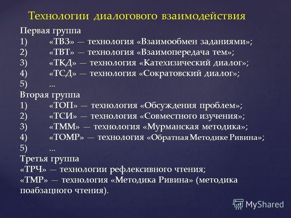 Первая группа 1)«ТВЗ» технология «Взаимообмен заданиями»; 2)«ТВТ» технология «Взаимопередача тем»; 3)«ТКД» технология «Катехизический диалог»; 4)«ТСД» технология «Сократовский диалог»; 5)... Вторая группа 1)«ТОП» технология «Обсуждения проблем»; 2)«Т