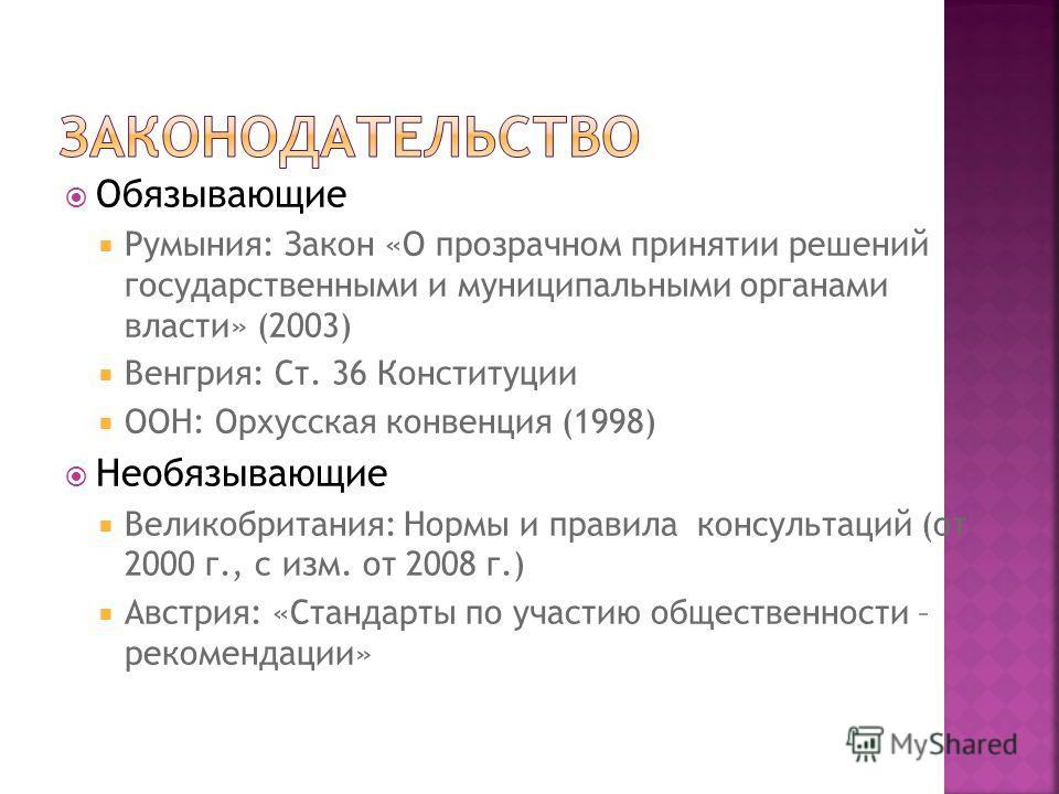 Обязывающие Румыния: Закон «О прозрачном принятии решений государственными и муниципальными органами власти» (2003) Венгрия: Ст. 36 Конституции ООН: Орхусская конвенция (1998) Необязывающие Великобритания: Нормы и правила консультаций (от 2000 г., с
