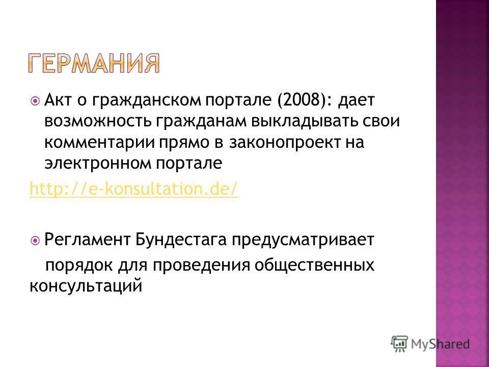 Акт о гражданском портале (2008): дает возможность гражданам выкладывать свои комментарии прямо в законопроект на электронном портале http://e-konsultation.de/ Регламент Бундестага предусматривает порядок для проведения общественных консультаций