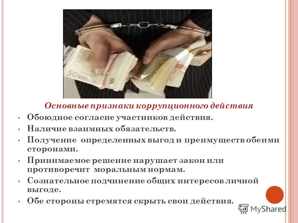 Основные признаки коррупционного действия Обоюдное согласие участников действия. Наличие взаимных обязательств. Получение определенных выгод и преимуществ обеими сторонами. Принимаемое решение нарушает закон или противоречит моральным нормам. Сознате