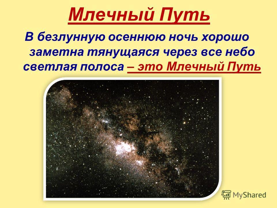 Млечный Путь В безлунную осеннюю ночь хорошо заметна тянущаяся через все небо светлая полоса – это Млечный Путь