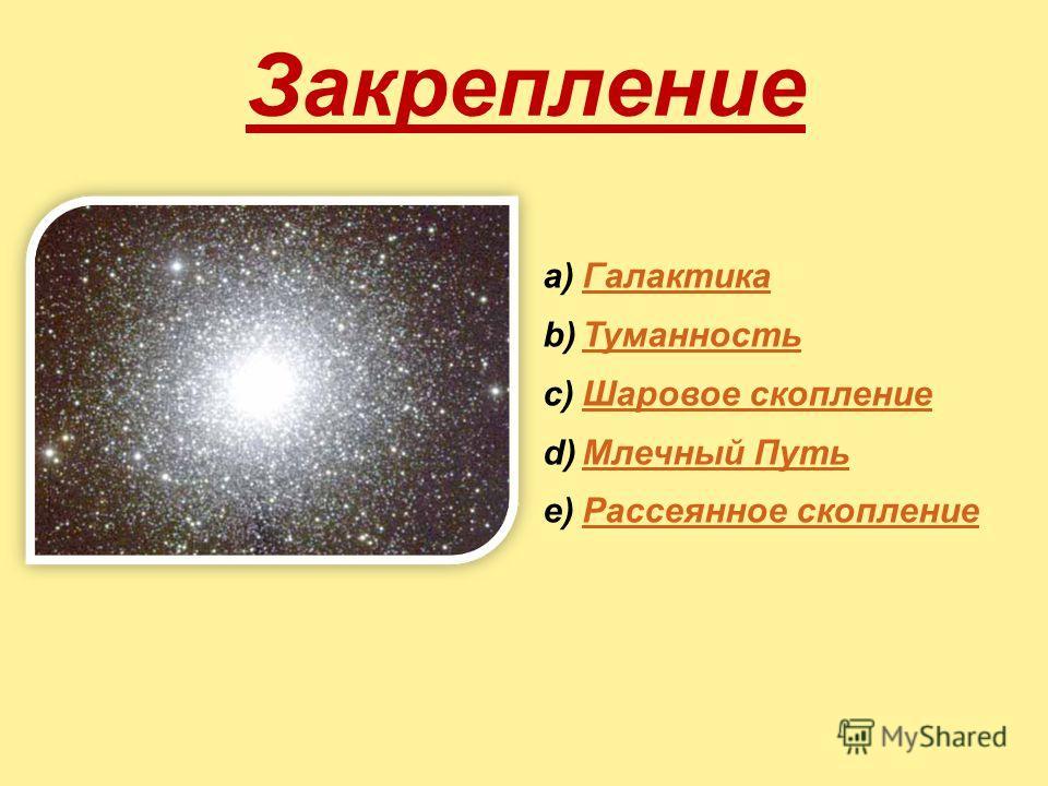 Закрепление a)ГалактикаГалактика b)ТуманностьТуманность c)Шаровое скоплениеШаровое скопление d)Млечный ПутьМлечный Путь e)Рассеянное скоплениеРассеянное скопление