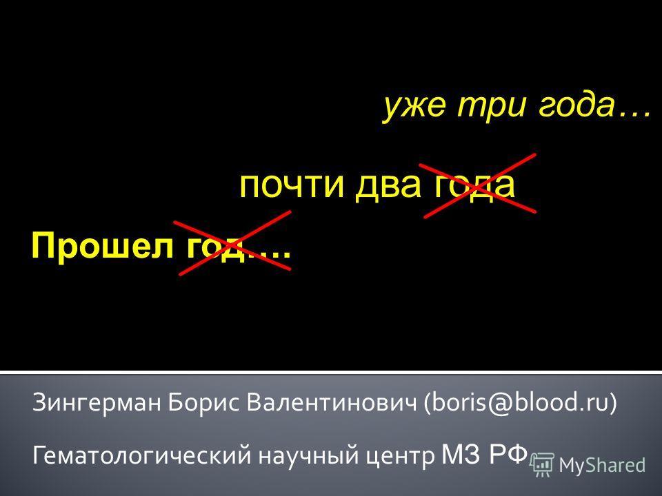 Зингерман Борис Валентинович (boris@blood.ru) Гематологический научный центр МЗ РФ Прошел год…. почти два года уже три года…