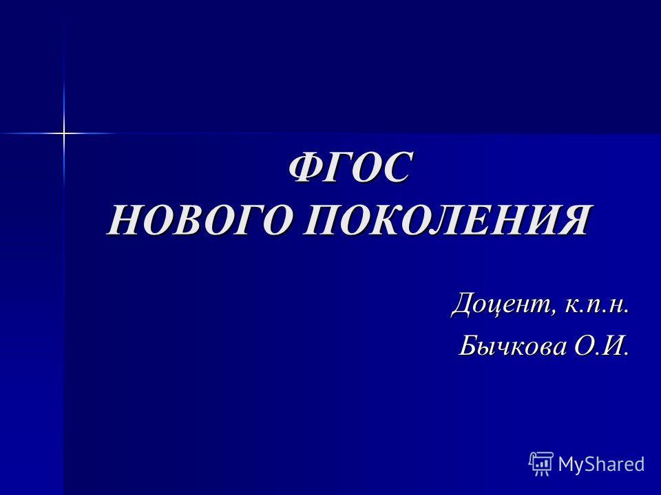 ФГОС НОВОГО ПОКОЛЕНИЯ Доцент, к.п.н. Бычкова О.И.