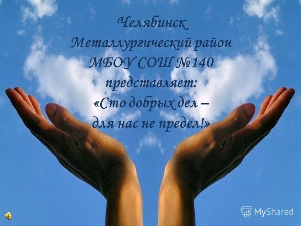 Челябинск Металлургический район МБОУ СОШ 140 представляет: «Сто добрых дел – для нас не предел!»