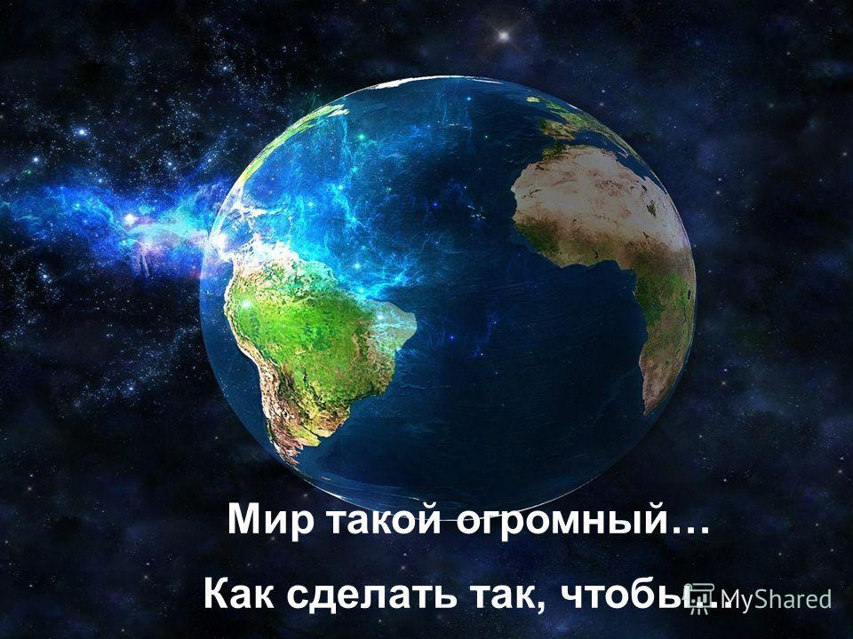 Мир такой огромный… Как сделать так, чтобы…