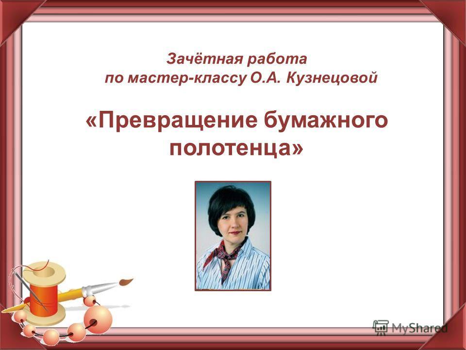 Зачётная работа по мастер-классу О.А. Кузнецовой «Превращение бумажного полотенца»