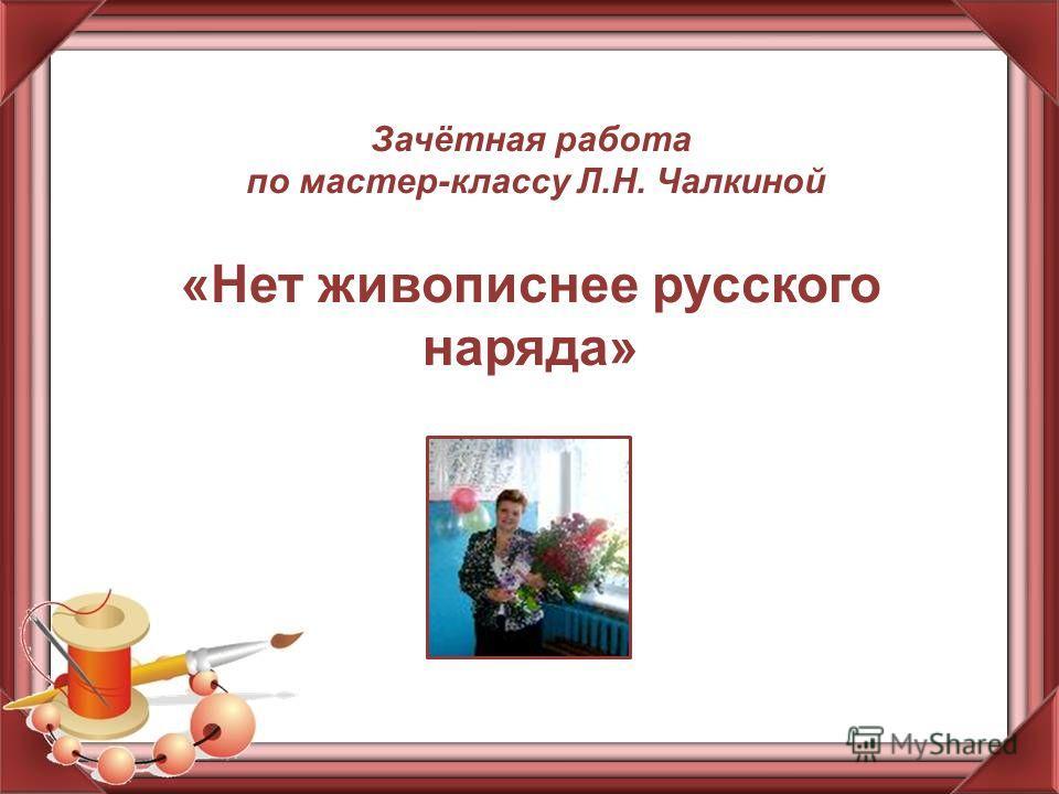Зачётная работа по мастер-классу Л.Н. Чалкиной «Нет живописнее русского наряда»
