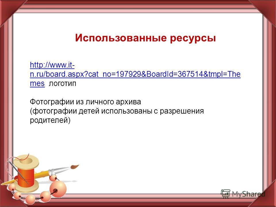 Использованные ресурсы http://www.it- n.ru/board.aspx?cat_no=197929&BoardId=367514&tmpl=The meshttp://www.it- n.ru/board.aspx?cat_no=197929&BoardId=367514&tmpl=The mes логотип Фотографии из личного архива (фотографии детей использованы с разрешения р
