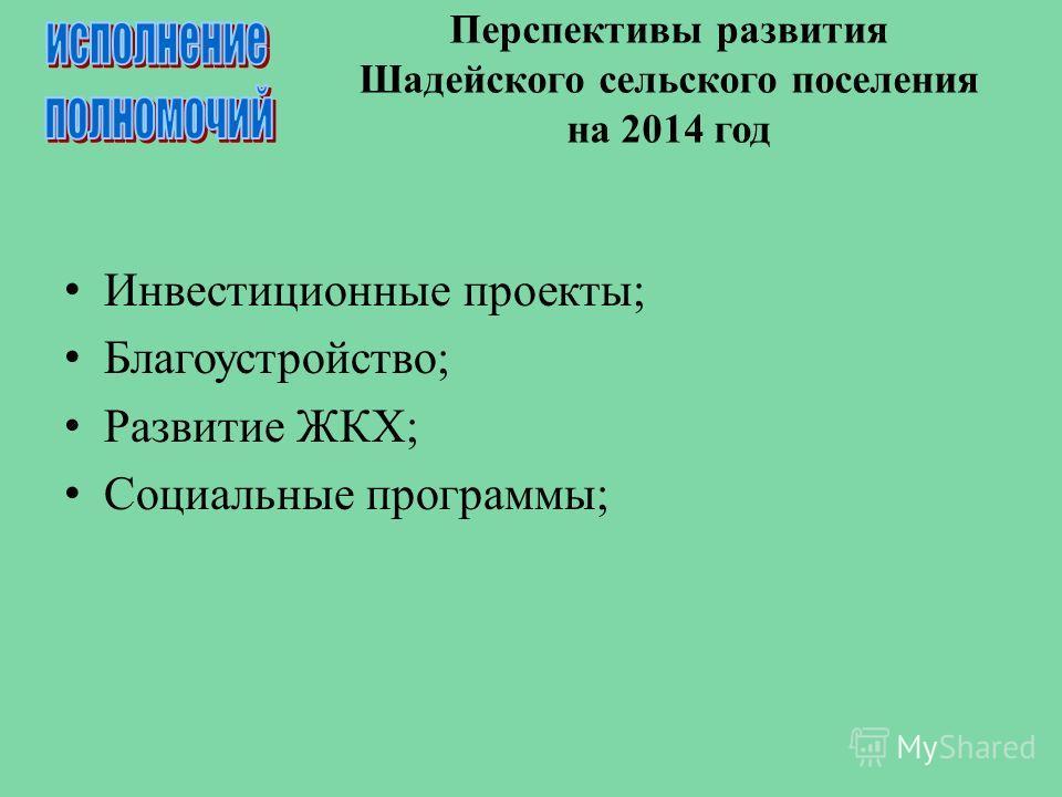 Перспективы развития Шадейского сельского поселения на 2014 год Инвестиционные проекты; Благоустройство; Развитие ЖКХ; Социальные программы;