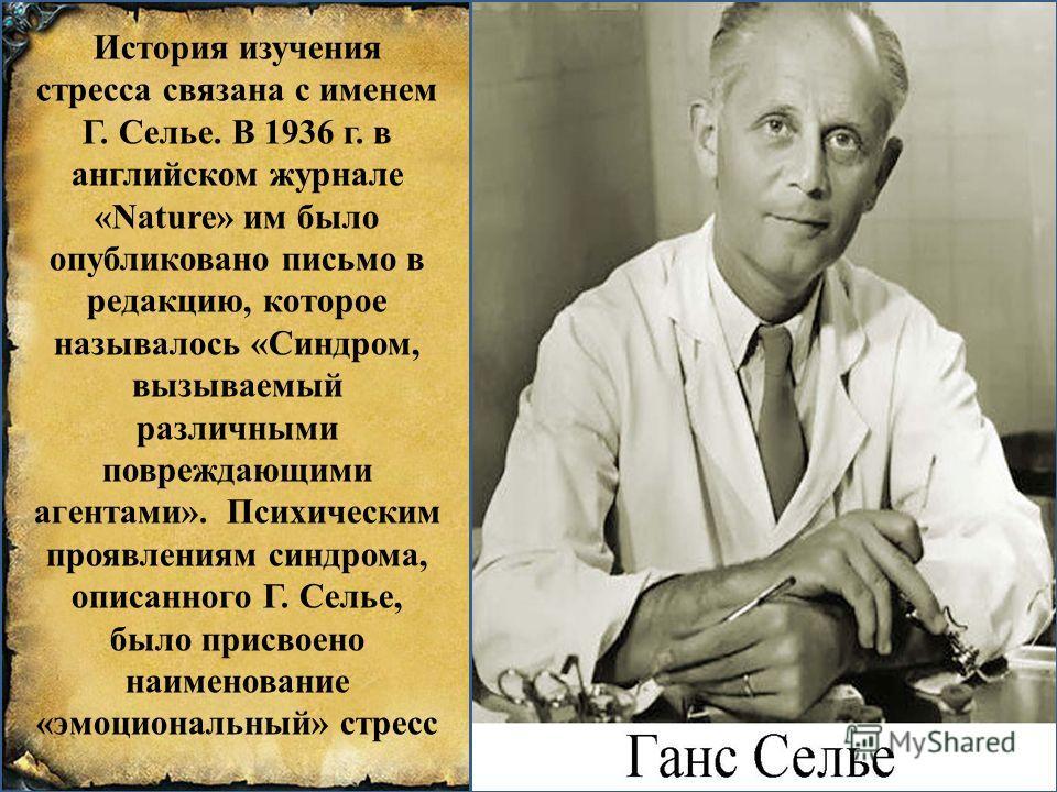 История изучения стресса связана с именем Г. Селье. В 1936 г. в английском журнале «Nature» им было опубликовано письмо в редакцию, которое называлось «Синдром, вызываемый различными повреждающими агентами». Психическим проявлениям синдрома, описанно