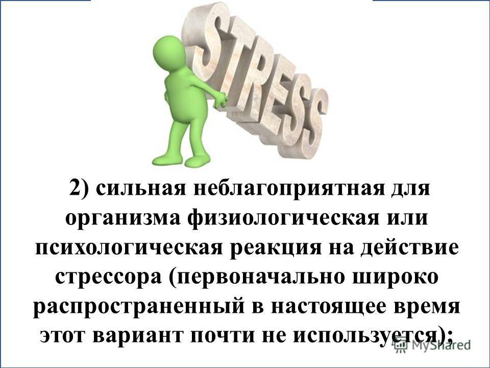2) сильная неблагоприятная для организма физиологическая или психологическая реакция на действие стрессора (первоначально широко распространенный в настоящее время этот вариант почти не используется);