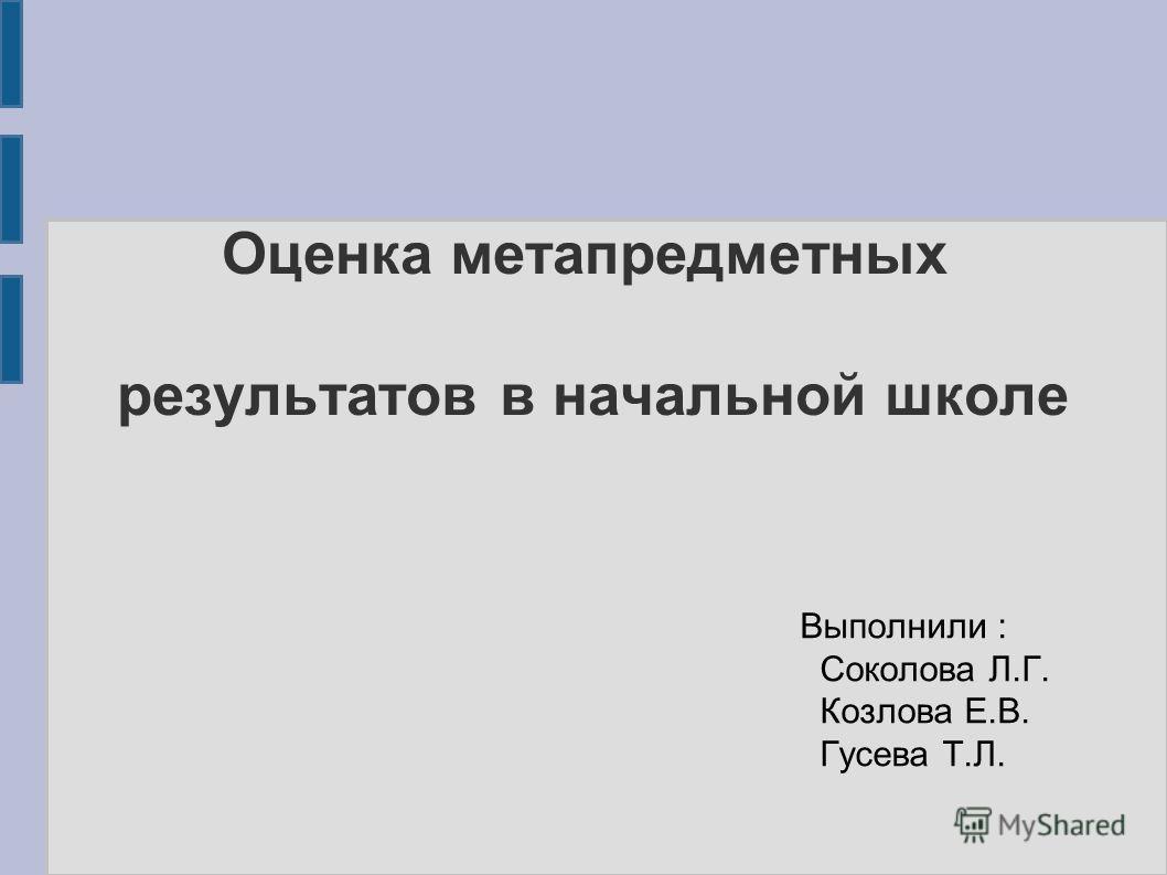 Оценка метапредметных результатов в начальной школе Выполнили : Соколова Л.Г. Козлова Е.В. Гусева Т.Л.