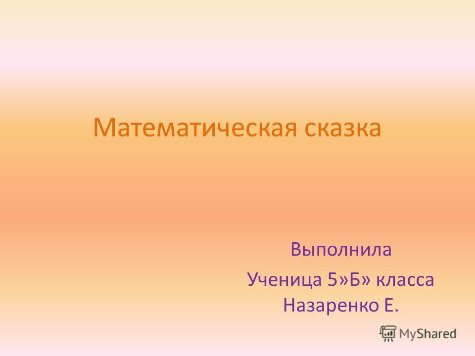 Математическая сказка Выполнила Ученица 5»Б» класса Назаренко Е.