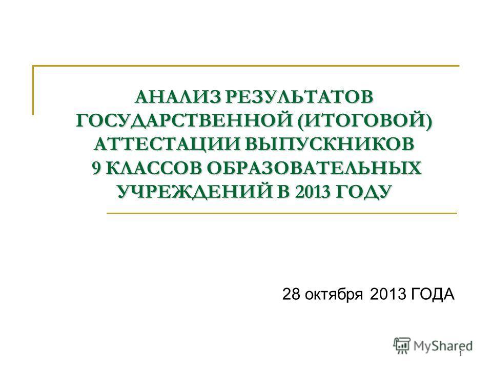 АНАЛИЗ РЕЗУЛЬТАТОВ ГОСУДАРСТВЕННОЙ (ИТОГОВОЙ) АТТЕСТАЦИИ ВЫПУСКНИКОВ 9 КЛАССОВ ОБРАЗОВАТЕЛЬНЫХ УЧРЕЖДЕНИЙ В 2013 ГОДУ 28 октября 2013 ГОДА 1