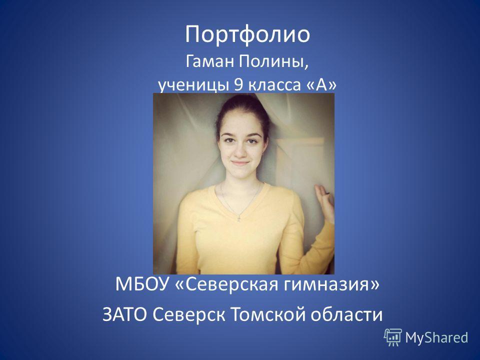 Портфолио Гаман Полины, ученицы 9 класса «А» МБОУ «Северская гимназия» ЗАТО Северск Томской области