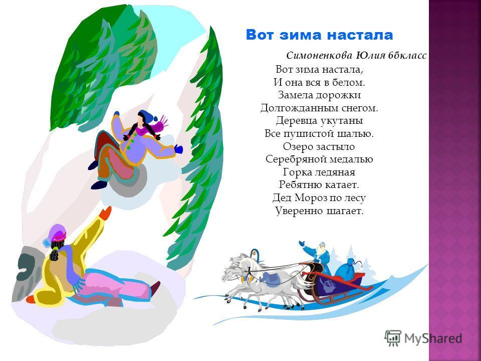 Вот зима настала Симоненкова Юлия 6бкласс Вот зима настала, И она вся в белом. Замела дорожки Долгожданным снегом. Деревца укутаны Все пушистой шалью. Озеро застыло Серебряной медалью Горка ледяная Ребятню катает. Дед Мороз по лесу Уверенно шагает.