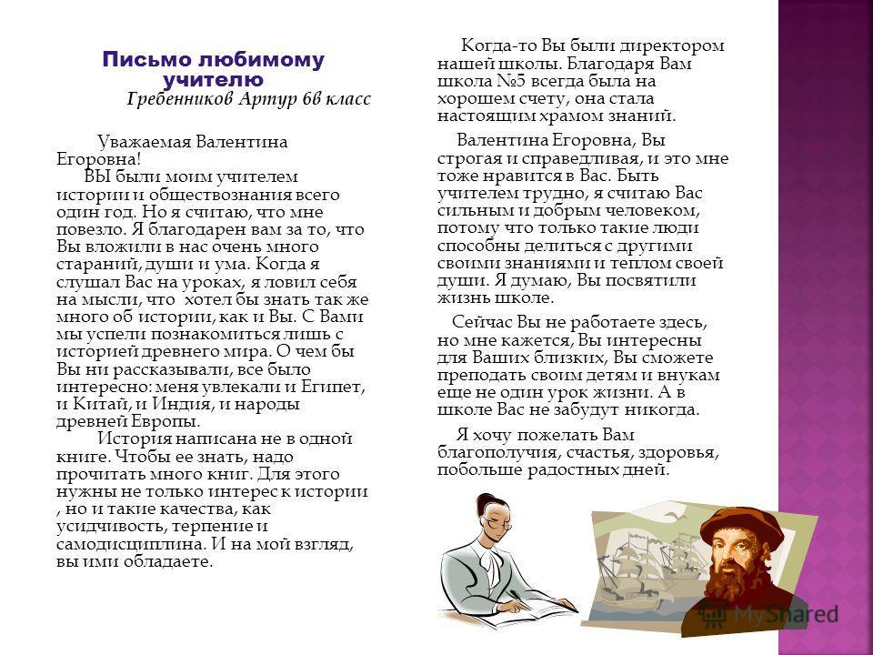 Письмо любимому учителю Гребенников Артур 6в класс Уважаемая Валентина Егоровна! ВЫ были моим учителем истории и обществознания всего один год. Но я считаю, что мне повезло. Я благодарен вам за то, что Вы вложили в нас очень много стараний, души и ум
