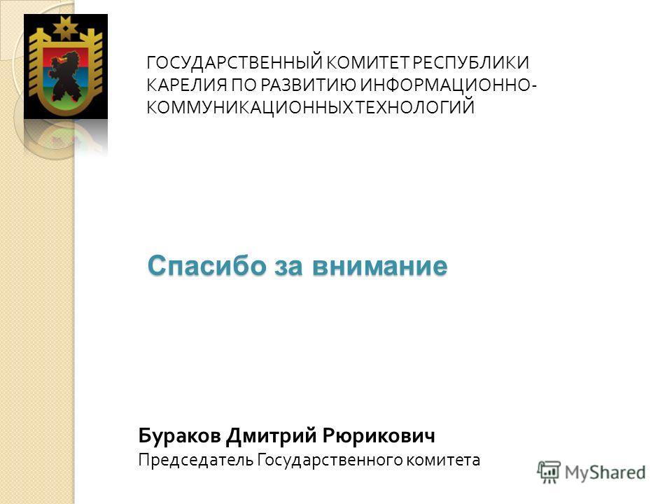 ГОСУДАРСТВЕННЫЙ КОМИТЕТ РЕСПУБЛИКИ КАРЕЛИЯ ПО РАЗВИТИЮ ИНФОРМАЦИОННО - КОММУНИКАЦИОННЫХ ТЕХНОЛОГИЙ Спасибо за внимание Бураков Дмитрий Рюрикович Председатель Государственного комитета