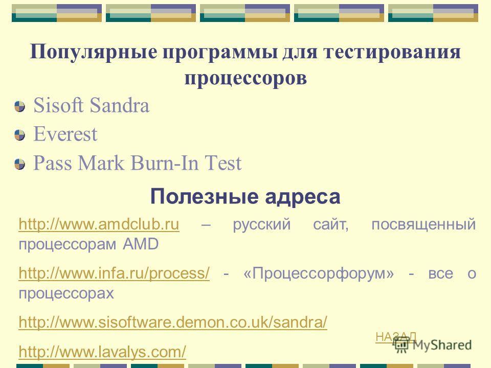 Популярные программы для тестирования процессоров Sisoft Sandra Everest Pass Mark Burn-In Test Полезные адреса http://www.amdclub.ruhttp://www.amdclub.ru – русский сайт, посвященный процессорам AMD http://www.infa.ru/process/http://www.infa.ru/proces