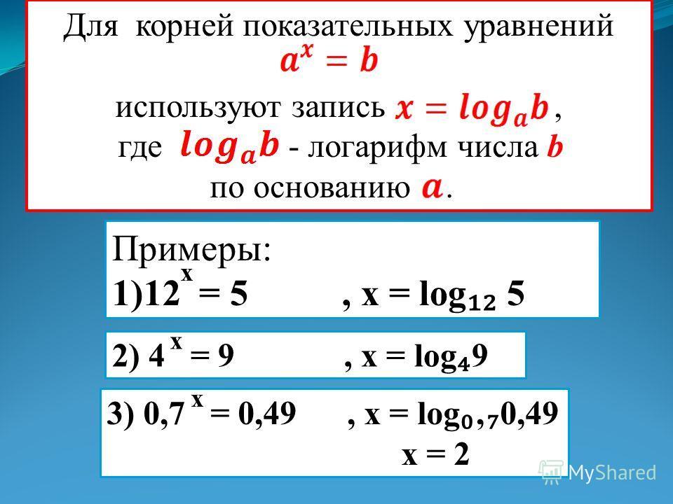 Для корней показательных уравнений используют запись, где - логарифм числа b по основанию. Примеры: 1)12 = 5, x = log 5 x 2) 4 = 9, x = log 9 x 3) 0,7 = 0,49, x = log 0,49 x = 2 x