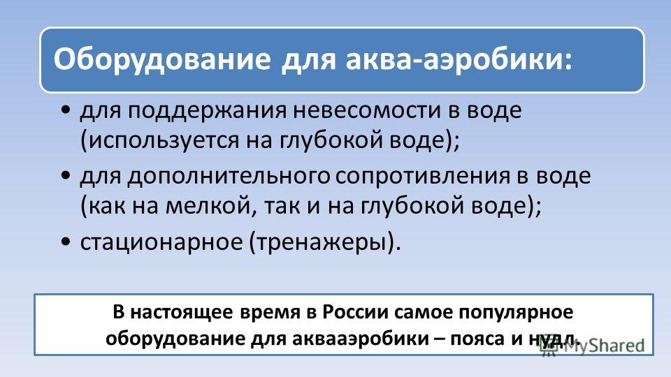 Оборудование для аква-аэробики: для поддержания невесомости в воде (используется на глубокой воде); для дополнительного сопротивления в воде (как на мелкой, так и на глубокой воде); стационарное (тренажеры). В настоящее время в России самое популярно