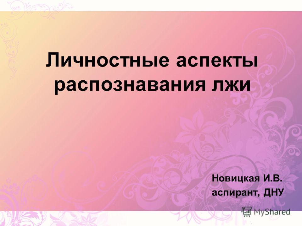 Личностные аспекты распознавания лжи Новицкая И.В. аспирант, ДНУ